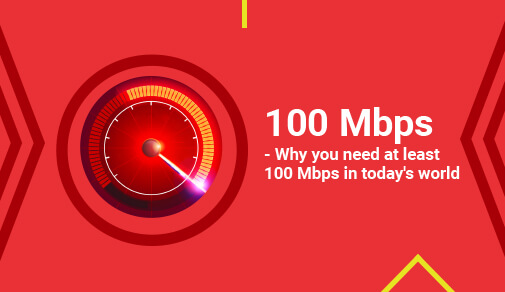 100 Mbps - Why You Need At Least 100 Mbps In Today's World